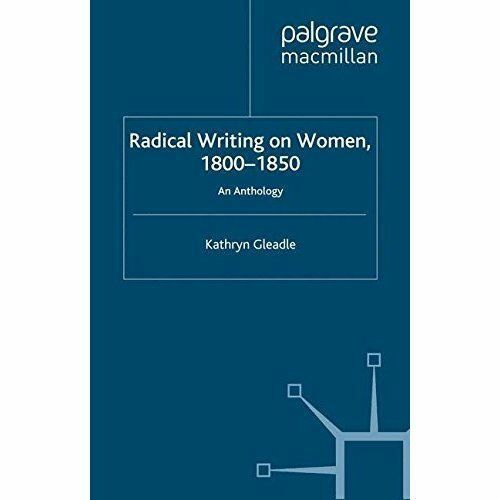 """""""AS NEW"""" Gleadle, Kathryn, Radical Writing on Women, 1800-1850: An Anthology Boo"""