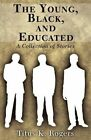 The Young, Black, and Educated: A Collection of Stories by Titus K Rogers (Paperback / softback, 2011)
