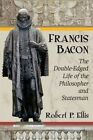 Francis Bacon: The Double-Edged Life of the Philosopher and Statesman by Robert P. Ellis (Paperback, 2015)