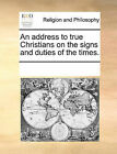 An Address to True Christians on the Signs and Duties of the Times. by Multiple Contributors (Paperback / softback, 2010)
