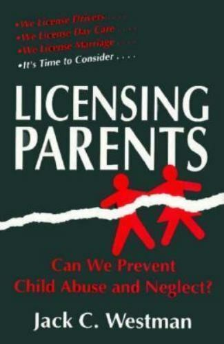 Licensing Parents : Can We Prevent Child Abuse and Neglect? by Jack C. Westman