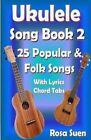 Ukulele Song Book 2: 25 Popular & Folk Songs with Lyrics and Chord Tabs for Singalong by Rosa Suen (Paperback / softback, 2014)