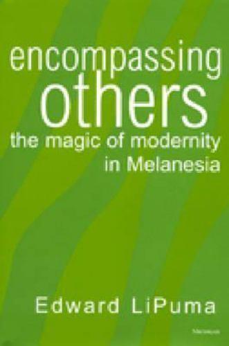Encompassing Others : The Magic of Modernity in Melanesia by Lipuma, Edward