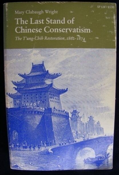 The Last Stand of Chinese Conservatism T'ung-Chih 1862-74 by Mary Wright