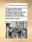 An Essay on the Nature, Causes, and Cure of the Contagious Distemper Among the Horned Cattle in These Kingdoms. the Third Edition by Daniel Peter Layard (Paperback / softback, 2010)