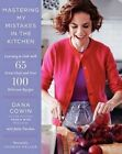 Mastering My Mistakes in the Kitchen: Learning to Cook with 65 Great Chefs and Over 100 Delicious Recipes by Dana Cowin (Hardback, 2014)