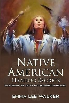 Native American Healing Secrets : Mastering the Art of Native American...