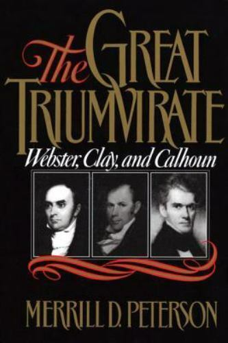 The Great Triumvirate : Webster, Clay, and Calhoun by Merrill D. Peterson