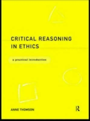 Critical Reasoning in Ethics : A Practical Introduction Hardcover Anne Thomson