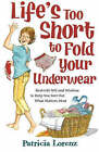 Life's Too Short to Fold Your Underwear: Real-Life Wit and Wisdom to Help You Sort Out What Matters Most by Patricia Lorenz (Paperback, 2007)