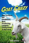 Goat Crazy: How to Have the Healthiest, Best Producing, Longest Living Goats in the Land by Pat James (Paperback / softback, 2012)