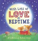 With Lots of Love at Bedtime - A Collection of Bedtime Stories by Little Tiger Press Group (Hardback, 2010)