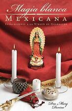 Magia Blanca Mexicana : Invocaciones a la Virgen de Guadalupe by Mary Devine...