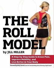 The Roll Model : A Step-By-Step Guide to Erase Pain, Improve Mobility, and Live Better in Your Body by Jill Miller (2014, Paperback)