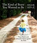 The Kind of Brave You Wanted to be: Prose Prayers and Cheerful Chants Against the Dark by Brian Doyle (Paperback, 2016)