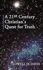 a 21st Century Christian's Quest for Truth by Davis Lowell JK Authorhouse