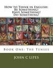 How to Think in English: Be Something! Have Something! Do Something!: Book One: The Tenses by John C Lipes (Paperback / softback, 2012)