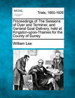 Proceedings of the Sessions of Oyer and Terminer, and General Goal Delivery, Held at Kingston-Upon-Thames for the County of Surrey by William Lee (Paperback / softback, 2011)