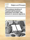 The Scripture Doctrine of Imputed Righteousness, Justification and Faith: With Answers to Several Objections. by Multiple Contributors (Paperback / softback, 2010)