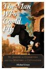 The Man Who Could Fly: St. Joseph of Copertino and the Mystery of Levitation by Michael Grosso (Hardback, 2015)