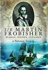 Sir Martin Frobisher: Seaman, Soldier, Explorer by Taliesin Trow (Hardback, 2010)