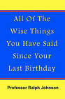 All of the Wise Things You Have Said Since Your Last Birthday by Professor Ralph Johnson (Paperback / softback, 2010)