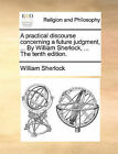 A Practical Discourse Concerning a Future Judgment, ... by William Sherlock, ... the Tenth Edition. by William Sherlock (Paperback / softback, 2010)