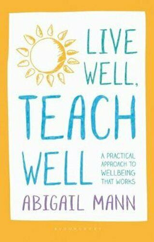 Live Well, Teach Well: A practical approach to wellbeing that w... 9781472949790