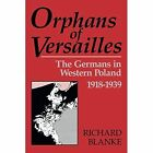 Orphans of Versailles: The Germans in Western Poland, 1918-1939 by Richard Blanke (Paperback, 2014)