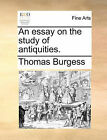 An Essay on the Study of Antiquities. by Thomas Burgess (Paperback / softback, 2010)