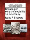 Scenes and Songs of Social Life: A Miscellany. by Isaac F Shepard (Paperback / softback, 2012)