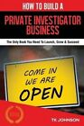 How to Build a Private Investigator Business (Special Edition): The Only Book You Need to Launch, Grow & Succeed by T K Johnson (Paperback / softback, 2015)