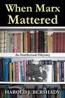 When Marx Mattered: An Intellectual Odyssey by Harold J Bershady (Hardback, 2014)