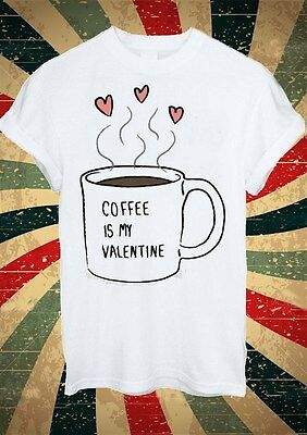 Coffee Is My Valentine Coffe Tumblr Fashion T Shirt Men Women Unisex 1722