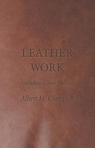 Leather Work - Including Glove Making by Albert H. Crampton