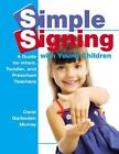 Simple Signing with Young Children : A Guide for Infant, Toddler, and Preschool Teachers by Carol Garboden Murray (2007, Paperback)