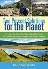 Two Percent Solutions for the Planet: 50 Low-Cost, Low-Tech, Nature-Based Practices for Combatting Hunger, Drought, and Climate Change by Courtney White (Paperback, 2015)
