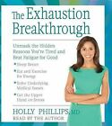 The Exhaustion Breakthrough: Unmask the Hidden Reasons You're Tired and Beat Fatigue for Good by M D Holly Phillips (CD-Audio, 2015)