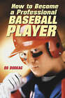 How to Become a Professional Baseball Player by Bo Durkac (Paperback, 2003)