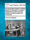 On the Subject-Matter of Letters Patent for Inventions: Being a Supplement to the Law and Practice of Letters Patent for Inventions. by Thomas Webster (Paperback / softback, 2010)