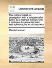 The Political Priest: Or, Propagation with a Vengeance! a Satire, by a Married Woman; With a Prologue, by a Married Man; And a Preface, by an Old Batchelor by Woman Married Woman (Paperback / softback, 2010)
