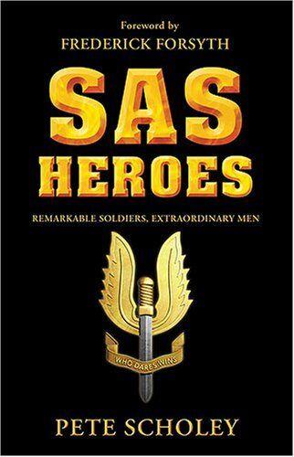 SAS Heroes: Remarkable Soldiers, Extraordinary Men,Pete Scholey, Frederick Fors