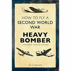 How to Fly a Second World War Heavy Bomber: Lancaster, Halifax, Stirling by Louis Archard (Paperback, 2014)