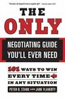 The Only Negotiating Guide You'll Ever Need 101 Ways to Win Every Time in Any S