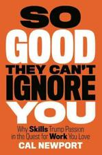 So Good They Can't Ignore You : Why Skills Trump Passion in the Quest for Work You Love by Cal Newport (2012, Hardcover)