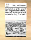 A Vindication of the Church and Kingdom of Scotland, from Any Accession to the Murder of King Charles I. by Multiple Contributors (Paperback / softback, 2010)