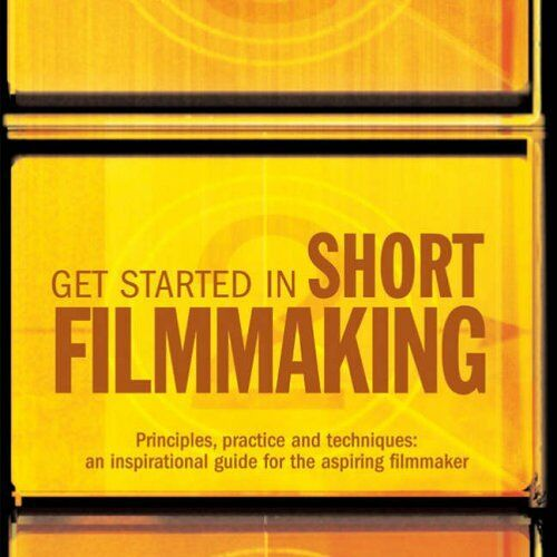 1 of 1 - Get Started in Short Filmmaking: Principles, Practice and Techniques: an Inspir