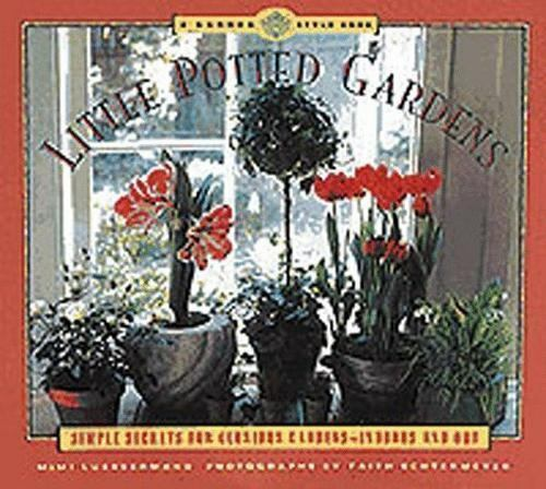 Little Potted Gardens: Simple Secrets for Glorious Gardens Inside and Out By Mi