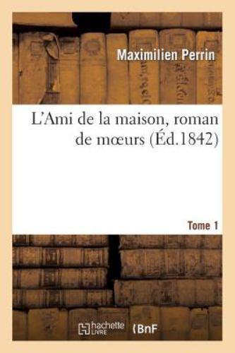 L'Ami de la maison, roman de moeurs. Tome 1 - Maximilien Perrin