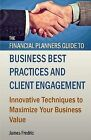The Financial Planners Guide to Business Best Practices and Client Engagement: Innovative Techniques to Maximize Your Business Value by James Fredric (Paperback / softback, 2014)